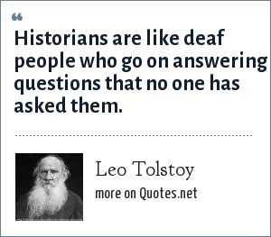 Leo Tolstoy: Historians are like deaf people who go on answering questions that no one has asked them.