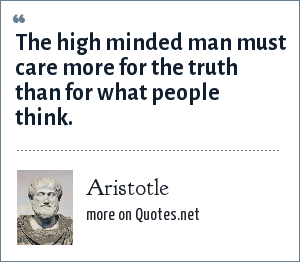 Aristotle: The high minded man must care more for the truth than for what people think.