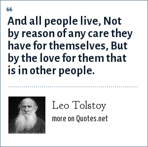 Leo Tolstoy: And all people live, Not by reason of any care they have for themselves, But by the love for them that is in other people.