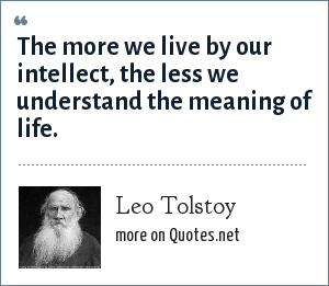 Leo Tolstoy: The more we live by our intellect, the less we understand the meaning of life.
