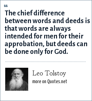 Leo Tolstoy: The chief difference between words and deeds is that words are always intended for men for their approbation, but deeds can be done only for God.