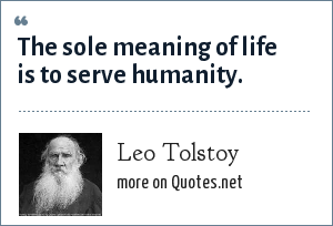 Leo Tolstoy: The sole meaning of life is to serve humanity.
