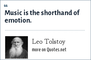 Leo Tolstoy: Music is the shorthand of emotion.