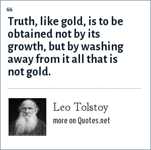 Leo Tolstoy: Truth, like gold, is to be obtained not by its growth, but by washing away from it all that is not gold.