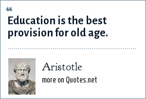 Aristotle: Education is the best provision for old age.