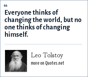 Leo Tolstoy: Everyone thinks of changing the world, but no one thinks of changing himself.