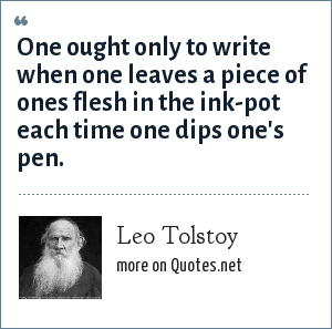 Leo Tolstoy: One ought only to write when one leaves a piece of ones flesh in the ink-pot each time one dips one's pen.