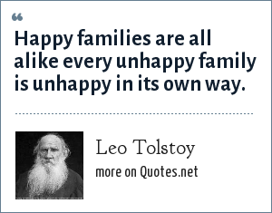 Leo Tolstoy: Happy families are all alike every unhappy family is unhappy in its own way.