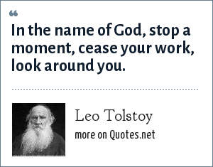 Leo Tolstoy: In the name of God, stop a moment, cease your work, look around you.