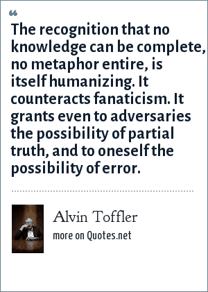 Alvin Toffler: The recognition that no knowledge can be complete, no metaphor entire, is itself humanizing. It counteracts fanaticism. It grants even to adversaries the possibility of partial truth, and to oneself the possibility of error.
