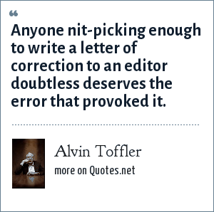 Alvin Toffler: Anyone nit-picking enough to write a letter of correction to an editor doubtless deserves the error that provoked it.