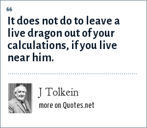 J Tolkein: It does not do to leave a live dragon out of your calculations, if you live near him.