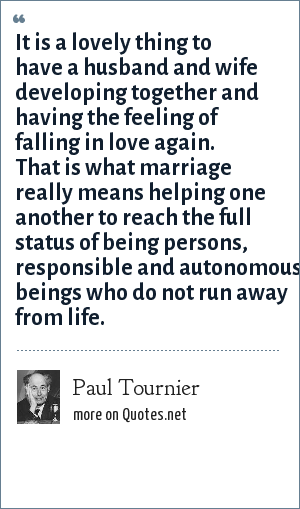 Paul Tournier: It is a lovely thing to have a husband and wife developing together and having the feeling of falling in love again. That is what marriage really means helping one another to reach the full status of being persons, responsible and autonomous beings who do not run away from life.