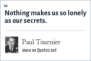 Paul Tournier: Nothing makes us so lonely as our secrets.