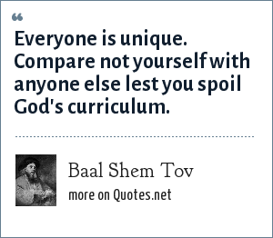 Baal Shem Tov: Everyone is unique. Compare not yourself with anyone else lest you spoil God's curriculum.