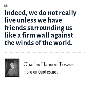 Charles Hanson Towne: Indeed, we do not really live unless we have friends surrounding us like a firm wall against the winds of the world.