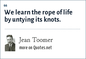 Jean Toomer: We learn the rope of life by untying its knots.