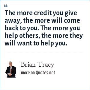 Brian Tracy: The more credit you give away, the more will come back to you. The more you help others, the more they will want to help you.