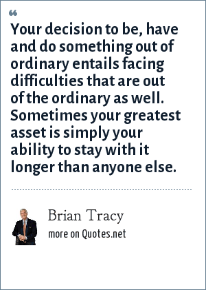 Brian Tracy: Your decision to be, have and do something out of ordinary entails facing difficulties that are out of the ordinary as well. Sometimes your greatest asset is simply your ability to stay with it longer than anyone else.