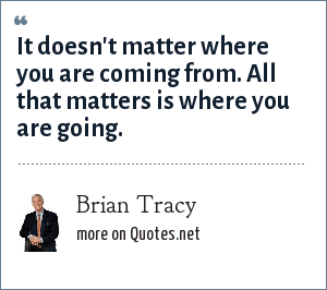 Brian Tracy: It doesn't matter where you are coming from. All that matters is where you are going.