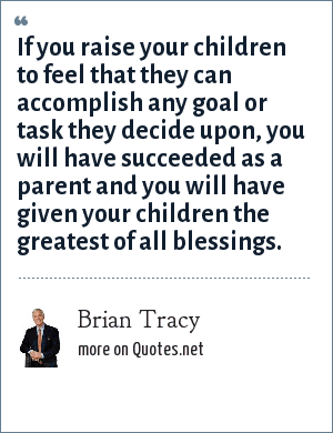 Brian Tracy: If you raise your children to feel that they can accomplish any goal or task they decide upon, you will have succeeded as a parent and you will have given your children the greatest of all blessings.