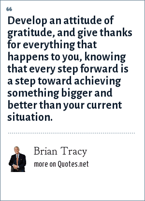 Brian Tracy: Develop an attitude of gratitude, and give thanks for everything that happens to you, knowing that every step forward is a step toward achieving something bigger and better than your current situation.