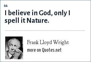 Frank Lloyd Wright: I believe in God, only I spell it Nature.