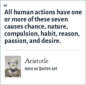 Aristotle: All human actions have one or more of these seven causes chance, nature, compulsion, habit, reason, passion, and desire.
