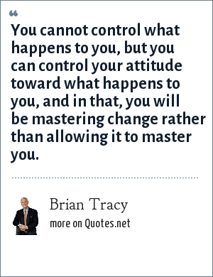Brian Tracy: You cannot control what happens to you, but you can control your attitude toward what happens to you, and in that, you will be mastering change rather than allowing it to master you.