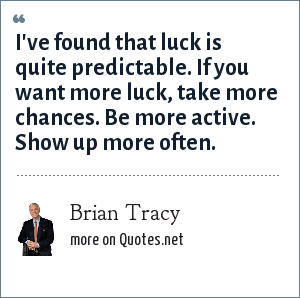 Brian Tracy: I've found that luck is quite predictable. If you want more luck, take more chances. Be more active. Show up more often.