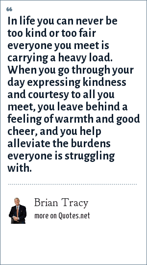 Brian Tracy: In life you can never be too kind or too fair everyone you meet is carrying a heavy load. When you go through your day expressing kindness and courtesy to all you meet, you leave behind a feeling of warmth and good cheer, and you help alleviate the burdens everyone is struggling with.
