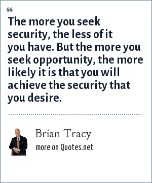 Brian Tracy: The more you seek security, the less of it you have. But the more you seek opportunity, the more likely it is that you will achieve the security that you desire.