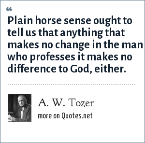 A. W. Tozer: Plain horse sense ought to tell us that anything that makes no change in the man who professes it makes no difference to God, either.