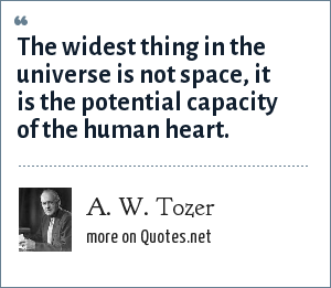 A. W. Tozer: The widest thing in the universe is not space, it is the potential capacity of the human heart.