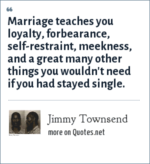 Jimmy Townsend: Marriage teaches you loyalty, forbearance, self-restraint, meekness, and a great many other things you wouldn't need if you had stayed single.