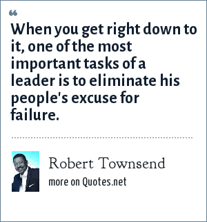 Robert Townsend: When you get right down to it, one of the most important tasks of a leader is to eliminate his people's excuse for failure.