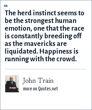 John Train: The herd instinct seems to be the strongest human emotion, one that the race is constantly breeding off as the mavericks are liquidated. Happiness is running with the crowd.