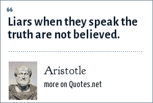 Aristotle: Liars when they speak the truth are not believed.