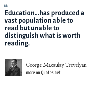 George Macaulay Trevelyan: Education...has produced a vast population able to read but unable to distinguish what is worth reading.
