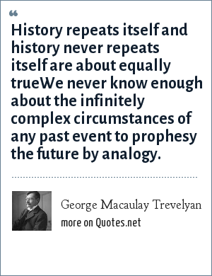 George Macaulay Trevelyan: History repeats itself and history never repeats itself are about equally trueWe never know enough about the infinitely complex circumstances of any past event to prophesy the future by analogy.