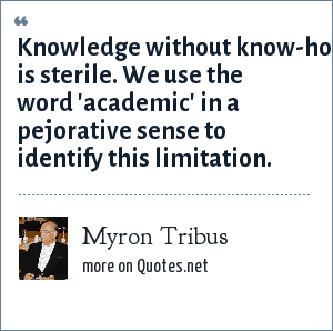 Myron Tribus: Knowledge without know-how is sterile. We use the word 'academic' in a pejorative sense to identify this limitation.