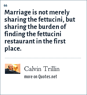 Calvin Trillin: Marriage is not merely sharing the fettucini, but sharing the burden of finding the fettucini restaurant in the first place.
