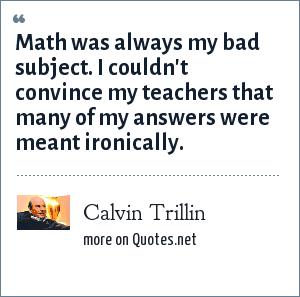 Calvin Trillin: Math was always my bad subject. I couldn't convince my teachers that many of my answers were meant ironically.
