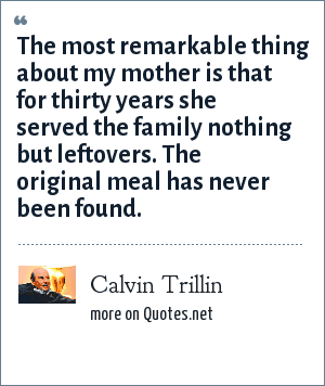 Calvin Trillin: The most remarkable thing about my mother is that for thirty years she served the family nothing but leftovers. The original meal has never been found.