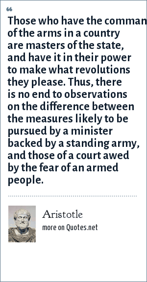 Aristotle: Those who have the command of the arms in a country are masters of the state, and have it in their power to make what revolutions they please. Thus, there is no end to observations on the difference between the measures likely to be pursued by a minister backed by a standing army, and those of a court awed by the fear of an armed people.