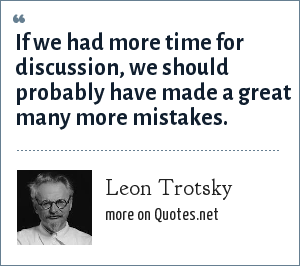 Leon Trotsky: If we had more time for discussion, we should probably have made a great many more mistakes.