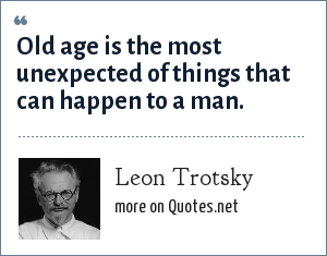 Leon Trotsky: Old age is the most unexpected of things that can happen to a man.