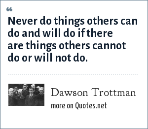 Dawson Trottman: Never do things others can do and will do if there are things others cannot do or will not do.