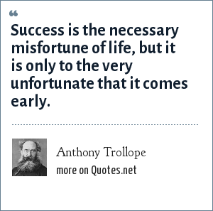 Anthony Trollope: Success is the necessary misfortune of life, but it is only to the very unfortunate that it comes early.