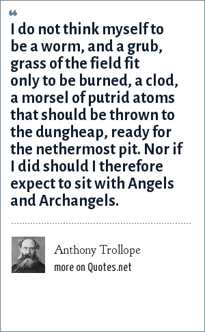 Anthony Trollope: I do not think myself to be a worm, and a grub, grass of the field fit only to be burned, a clod, a morsel of putrid atoms that should be thrown to the dungheap, ready for the nethermost pit. Nor if I did should I therefore expect to sit with Angels and Archangels.